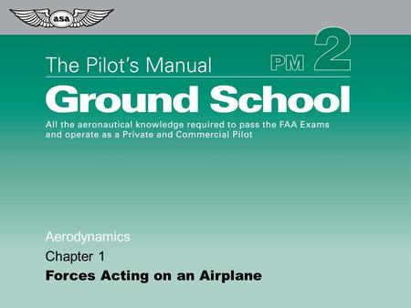 © 2009 Aviation Supplies & Academics, Inc. All Rights Reserved. The Pilot's Manual – Ground School Aerodynamics Chapter 1 Forces Acting on an Airplane.