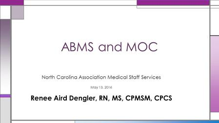 North Carolina Association Medical Staff Services May 13, 2016 Renee Aird Dengler, RN, MS, CPMSM, CPCS ABMS and MOC.