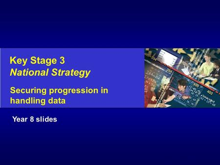Key Stage 3 National Strategy Securing progression in handling data © Crown Copyright 2003 Year 8 slides.