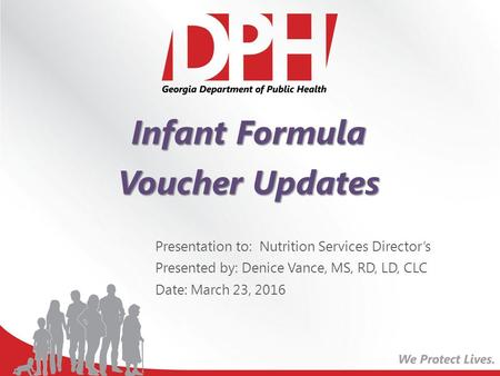 Infant Formula Voucher Updates Presentation to: Nutrition Services Director's Presented by: Denice Vance, MS, RD, LD, CLC Date: March 23, 2016.
