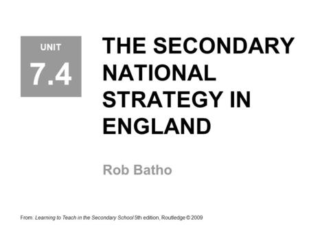 THE SECONDARY NATIONAL STRATEGY IN ENGLAND Rob Batho From: Learning to Teach in the Secondary School 5th edition, Routledge © 2009 UNIT 7.4.