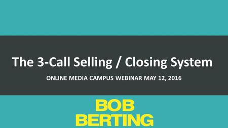 The 3-Call Selling / Closing System ONLINE MEDIA CAMPUS WEBINAR MAY 12, 2016.