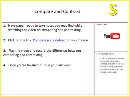 1.Have paper ready to take notes you may find while watching the video on comparing and contrasting. 2.Click on the link Compare and Contrast on your device.Compare.