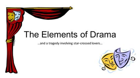 The Elements of Drama …and a tragedy involving star-crossed lovers…
