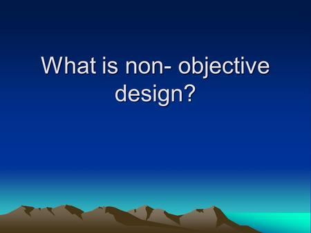 What is non- objective design?. -Nonobjective art is another way to refer to Abstract art or nonrepresentational art. -Essentially, the artwork does not.