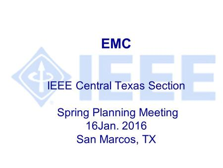 EMC IEEE Central Texas Section Spring Planning Meeting 16Jan. 2016 San Marcos, TX.