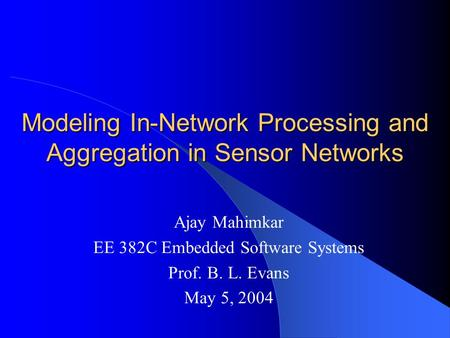 Modeling In-Network Processing and Aggregation in Sensor Networks Ajay Mahimkar EE 382C Embedded Software Systems Prof. B. L. Evans May 5, 2004.
