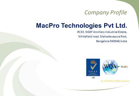 Company Profile MacPro Technologies Pvt Ltd. #C33, NGEF Ancillary Industrial Estate, Whitefield road, Mahadevapura Post, Bangalore 560048,India An ISO.