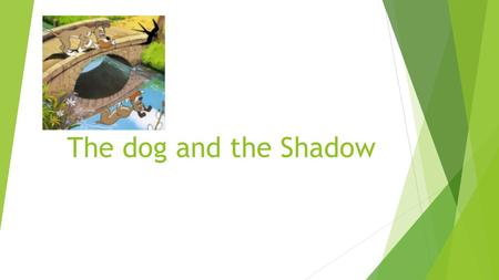 The dog and the Shadow Words to know ………..  A dog got a nice piece of meat for his dinner.  A dog got a big piece of bone for his dinner.  A child.