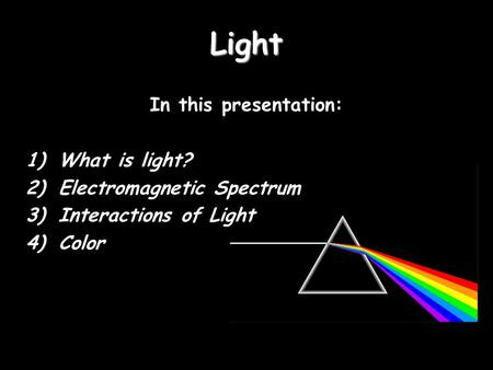 Light In this presentation: 1)What is light? 2)Electromagnetic Spectrum 3)Interactions of Light 4)Color.