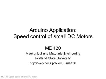 ME 120: Speed control of small DC motors Arduino Application: Speed control of small DC Motors ME 120 Mechanical and Materials Engineering Portland State.