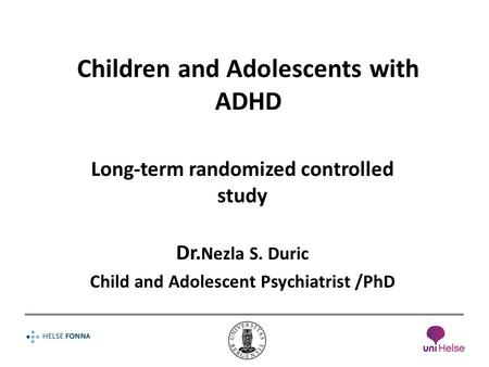 Children and Adolescents with ADHD Long-term randomized controlled study Dr. Nezla S. Duric Child and Adolescent Psychiatrist /PhD.