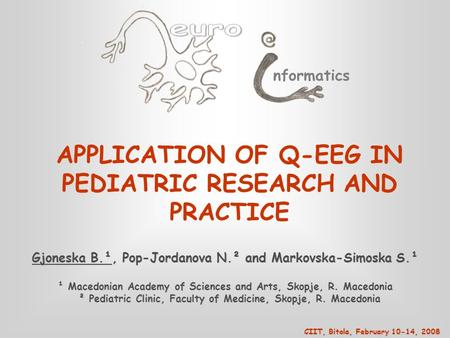 Nformatics APPLICATION OF Q-EEG IN PEDIATRIC RESEARCH AND PRACTICE Gjoneska B.¹, Pop-Jordanova N.² and Markovska-Simoska S.¹ ¹ Macedonian Academy of Sciences.