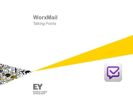 WorxMail Talking Points. ►Provides EY people with greater working flexibility and collaboration opportunities. ►EY people can have access to technology.