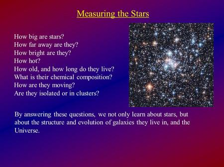 Measuring the Stars How big are stars? How far away are they? How bright are they? How hot? How old, and how long do they live? What is their chemical.