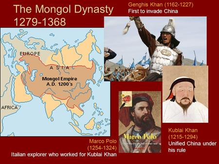 The Mongol Dynasty 1279-1368 Genghis Khan (1162-1227) First to invade China Kublai Khan (1215-1294) Unified China under his rule Marco Polo (1254-1324)