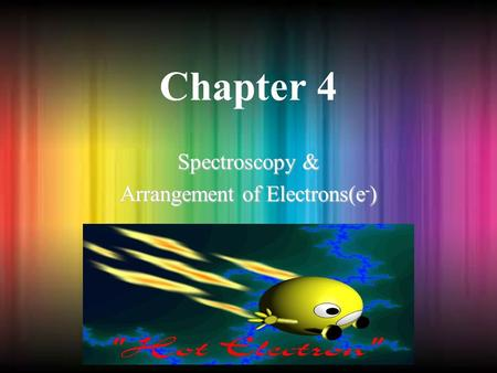 Chapter 4 Spectroscopy & Arrangement of Electrons(e - )