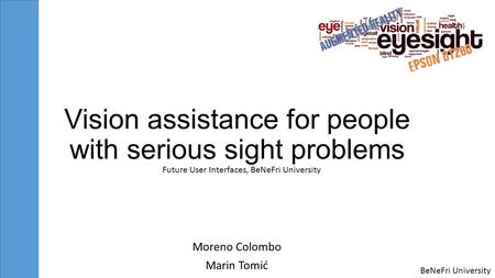 BeNeFri University Vision assistance for people with serious sight problems Moreno Colombo Marin Tomić Future User Interfaces, BeNeFri University.