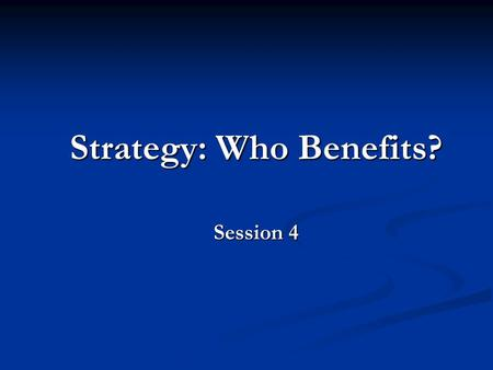 Strategy: Who Benefits? Session 4. Aims of the Lecture Consider the forces affecting organisations. Consider the forces affecting organisations. Identify.