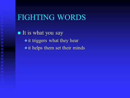 FIGHTING WORDS n It is what you say u it triggers what they hear u it helps them set their minds.