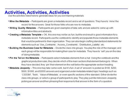 Activities, Activities, Activities Use the activities listed here to generate ideas for you own training materials. Mine the Metadata – Participants are.