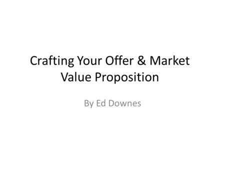 Crafting Your Offer & Market Value Proposition By Ed Downes.
