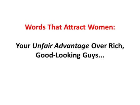 Words That Attract Women: Your Unfair Advantage Over Rich, Good-Looking Guys...