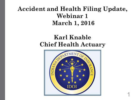 1 Accident and Health Filing Update, Webinar 1 March 1, 2016 Karl Knable Chief Health Actuary.