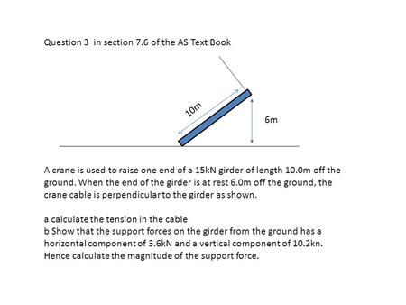 Question 3 in section 7.6 of the AS Text Book 10m 6m A crane is used to raise one end of a 15kN girder of length 10.0m off the ground. When the end of.