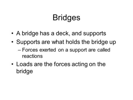 Bridges A bridge has a deck, and supports Supports are what holds the bridge up –Forces exerted on a support are called reactions Loads are the forces.