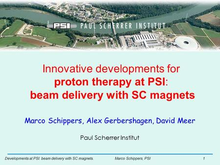 Developments at PSI: beam delivery with SC magnets. Marco Schippers, PSI1 Innovative developments for proton therapy at PSI: beam delivery with SC magnets.