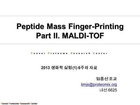 Yonsei Proteome Research Center Peptide Mass Finger-Printing Part II. MALDI-TOF 2013 생화학 실험 (1) 6 주차 자료 임종선 조교 내선 6625.