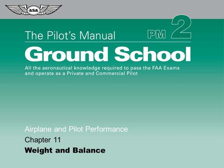© 2009 Aviation Supplies & Academics, Inc. All Rights Reserved. The Pilot's Manual – Ground School Airplane and Pilot Performance Chapter 11 Weight and.