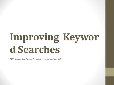 Improving Keywor d Searches OR: How to Be as Smart as the Internet.