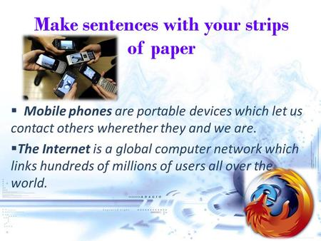 Make sentences with your strips of paper  Mobile phones are portable devices which let us contact others wherether they and we are. TThe Internet is.