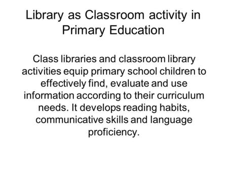 Library as Classroom activity in Primary Education Class libraries and classroom library activities equip primary school children to effectively find,