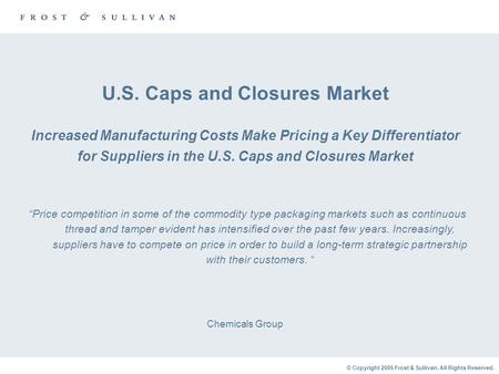 © Copyright 2005 Frost & Sullivan. All Rights Reserved. U.S. Caps and Closures Market Increased Manufacturing Costs Make Pricing a Key Differentiator for.