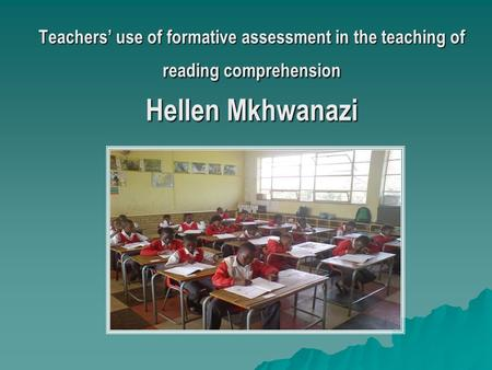 Teachers' use of formative assessment in the teaching of reading comprehension Hellen Mkhwanazi.