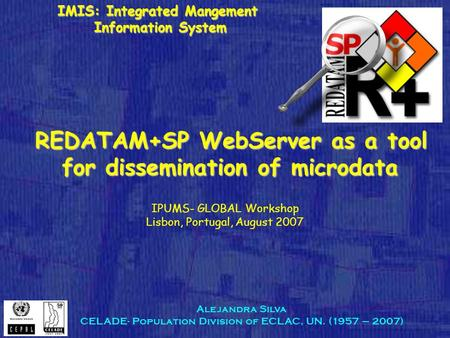 Alejandra Silva CELADE- Population Division of ECLAC, UN. (1957 – 2007) ‏ REDATAM+SP WebServer as a tool for dissemination of microdata REDATAM+SP WebServer.