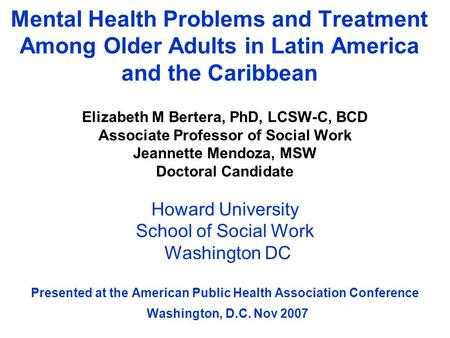 Mental Health Problems and Treatment Among Older Adults in Latin America and the Caribbean Elizabeth M Bertera, PhD, LCSW-C, BCD Associate Professor of.