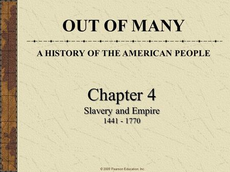 Chapter 4 Slavery and Empire 1441 - 1770 Chapter 4 Slavery and Empire 1441 - 1770 © 2009 Pearson Education, Inc. OUT OF MANY A HISTORY OF THE AMERICAN.