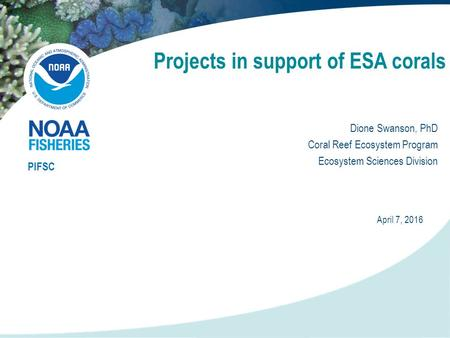 Projects in support of ESA corals PIFSC April 7, 2016 Dione Swanson, PhD Coral Reef Ecosystem Program Ecosystem Sciences Division.