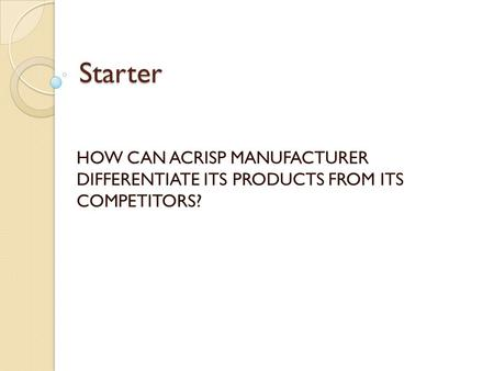 Starter HOW CAN ACRISP MANUFACTURER DIFFERENTIATE ITS PRODUCTS FROM ITS COMPETITORS?