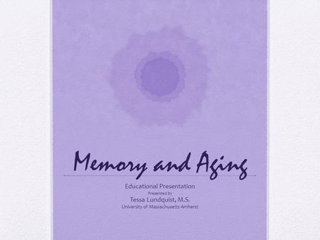Memory and Aging Educational Presentation Presented by Tessa Lundquist, M.S. University of Massachusetts Amherst.