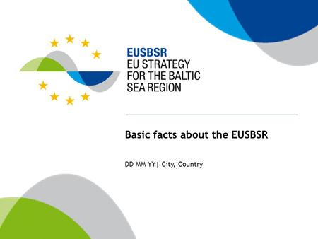 Basic facts about the EUSBSR DD MM YY| City, Country.