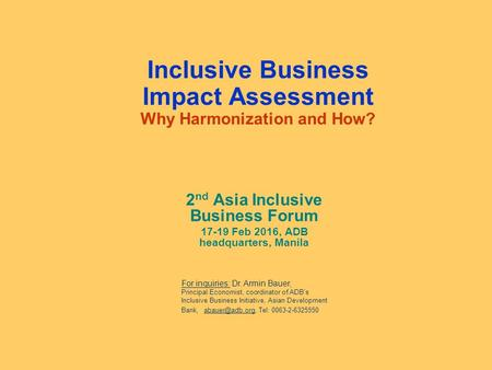 Inclusive Business Impact Assessment Why Harmonization and How? 2 nd Asia Inclusive Business Forum 17-19 Feb 2016, ADB headquarters, Manila For inquiries: