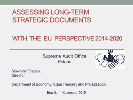 ASSESSING LONG-TERM STRATEGIC DOCUMENTS WITH THE EU PERSPECTIVE 2014-2020 Supreme Audit Office Poland Slawomir Grzelak Director, Department of Economy,