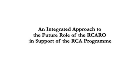 An Integrated Approach to the Future Role of the RCARO in Support of the RCA Programme.