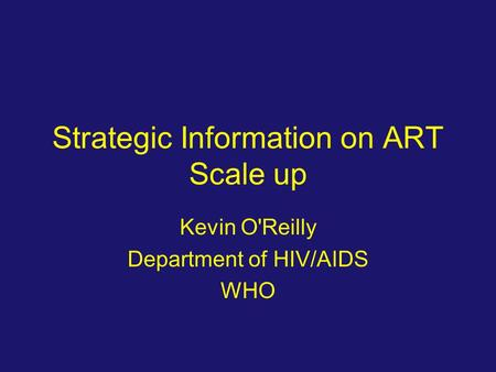 Strategic Information on ART Scale up Kevin O'Reilly Department of HIV/AIDS WHO.