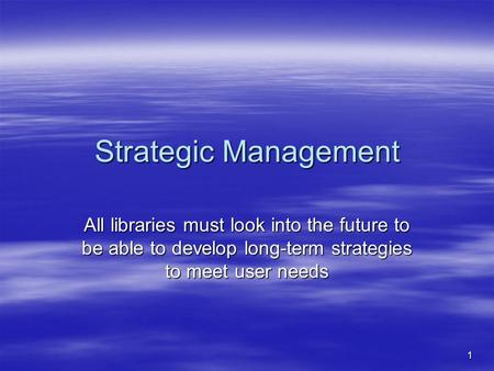 1 Strategic Management All libraries must look into the future to be able to develop long-term strategies to meet user needs.